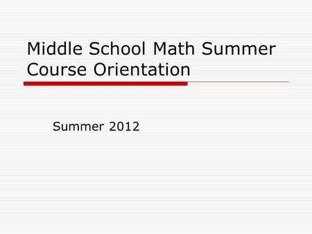 Middle School Math Summer Course Orientation Summer 2012.
