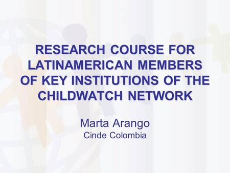 RESEARCH COURSE FOR LATINAMERICAN MEMBERS OF KEY INSTITUTIONS OF THE CHILDWATCH NETWORK Marta Arango Cinde Colombia.