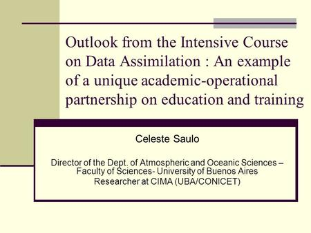 Outlook from the Intensive Course on Data Assimilation : An example of a unique academic-operational partnership on education and training Celeste Saulo.
