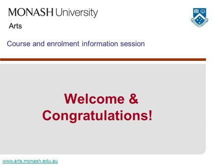 Www.arts.monash.edu.au Arts Course and enrolment information session Welcome & Congratulations!