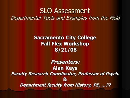 SLO Assessment Departmental Tools and Examples from the Field Sacramento City College Fall Flex Workshop 8/21/08 8/21/08Presenters: Alan Keys Faculty Research.