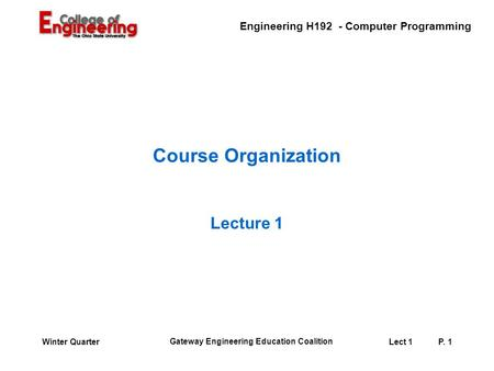 Engineering H192 - Computer Programming Gateway Engineering Education Coalition Lect 1P. 1Winter Quarter Course Organization Lecture 1.