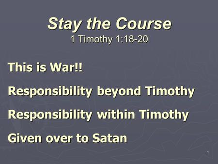 1 Stay the Course 1 Timothy 1:18-20 This is War!! Responsibility beyond Timothy Responsibility within Timothy Given over to Satan.