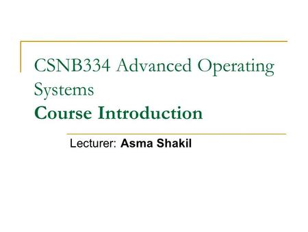 CSNB334 Advanced Operating Systems Course Introduction Lecturer: Asma Shakil.