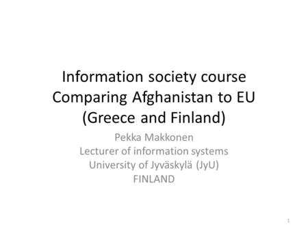 Information society course Comparing Afghanistan to EU (Greece and Finland) Pekka Makkonen Lecturer of information systems University of Jyväskylä (JyU)
