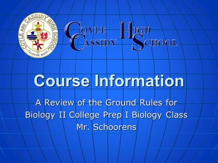 Course Information A Review of the Ground Rules for Biology II College Prep I Biology Class Mr. Schoorens.
