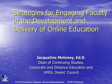 UCEA Executive Seminar. Boston Massachusetts. ©2004 Moloney Strategies for Engaging Faculty in the Development and Delivery of Online Education Jacqueline.