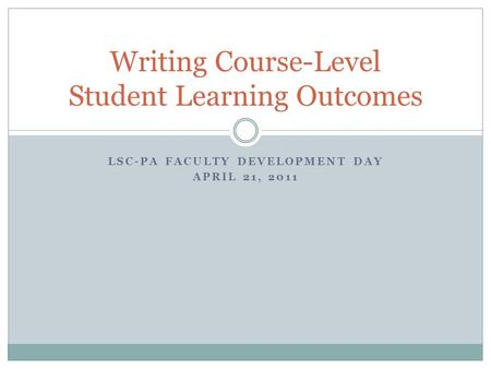 LSC-PA FACULTY DEVELOPMENT DAY APRIL 21, 2011 Writing Course-Level Student Learning Outcomes.
