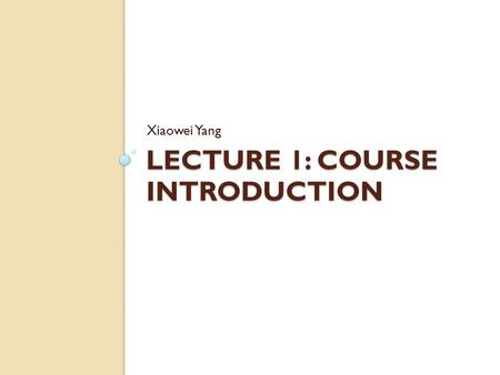 LECTURE 1: COURSE INTRODUCTION Xiaowei Yang. Roadmap Why should you take the course? Who should take this course? Course organization Course work Grading.