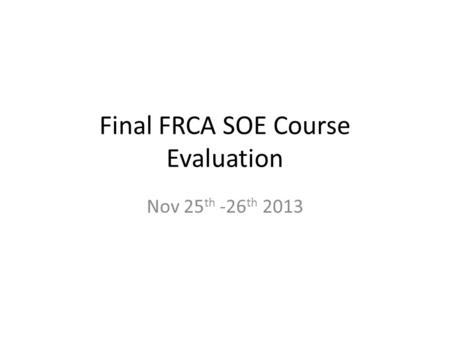 Final FRCA SOE Course Evaluation Nov 25 th -26 th 2013.
