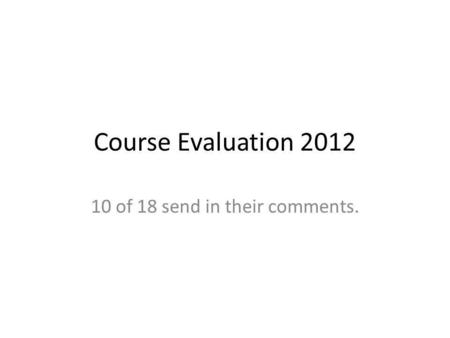 Course Evaluation 2012 10 of 18 send in their comments.