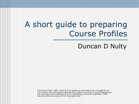 A short guide to preparing Course Profiles Duncan D Nulty © Duncan D Nulty, 2005. Apart from fair dealing as permitted by the copyright law of your country,