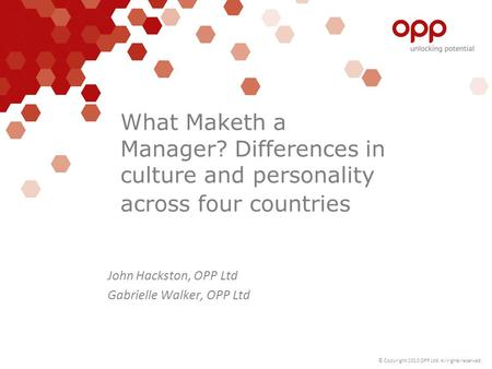 © Copyright 2013 OPP Ltd. All rights reserved. What Maketh a Manager? Differences in culture and personality across four countries John Hackston, OPP Ltd.