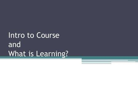 Intro to Course and What is Learning?. What is learning? Definition of learning: Dictionary definition: To gain knowledge, comprehension, or mastery through.