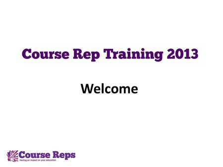 Welcome. Welcome Course Reps Welcome to Course Rep training 2013. If youve been a rep before, or if youre a new rep, this evening there will be a training.