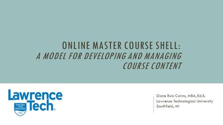 ONLINE MASTER COURSE SHELL: A MODEL FOR DEVELOPING AND MANAGING COURSE CONTENT Diane Ruiz Cairns, MBA, Ed.S. Lawrence Technological University Southfield,