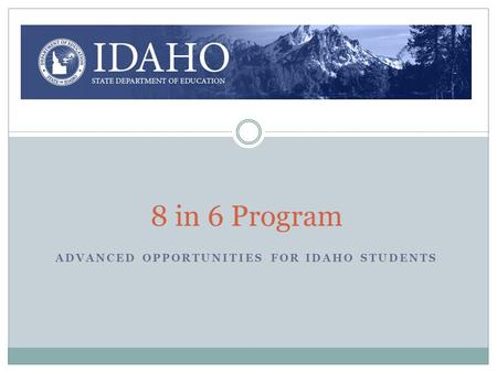 8 in 6 Program ADVANCED OPPORTUNITIES FOR IDAHO STUDENTS.