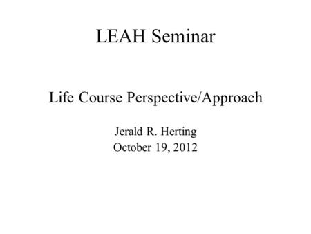 LEAH Seminar Life Course Perspective/Approach Jerald R. Herting October 19, 2012.