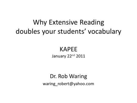 Why Extensive Reading doubles your students vocabulary KAPEE January 22 nd 2011 Dr. Rob Waring