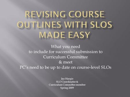 What you need to include for successful submission to Curriculum Committee & meet PCs need to be up to date on course-level SLOs Jay Hargis SLO Coordinator.