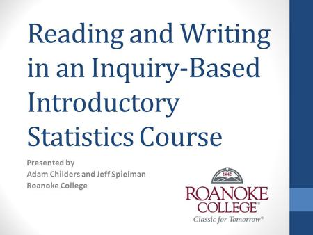 Reading and Writing in an Inquiry-Based Introductory Statistics Course Presented by Adam Childers and Jeff Spielman Roanoke College.