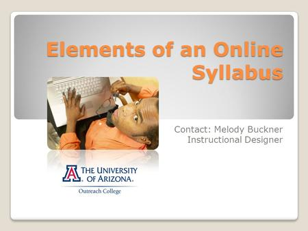 Elements of an Online Syllabus Contact: Melody Buckner Instructional Designer.