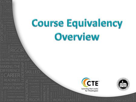 CTE Equivalency CTE Equivalency means: – A CTE course or sequence of CTE courses that meet academic requirements including state and district graduation.