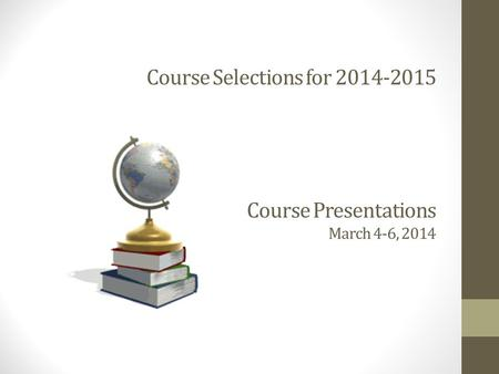 Course Selections for 2014-2015 Course Presentations March 4-6, 2014.