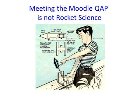 Meeting the Moodle QAP is not Rocket Science. Meeting the Moodle Course QAP Your course needs to get a MINIMUM total of 70 Points to Pass!