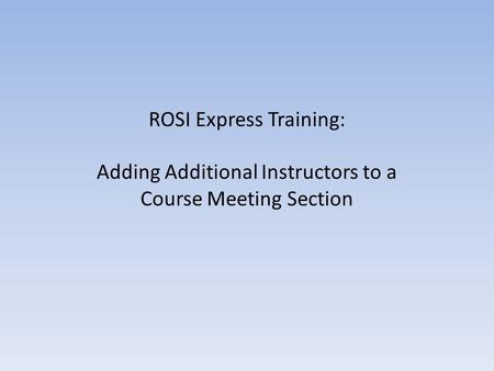 ROSI Express Training: Adding Additional Instructors to a Course Meeting Section.