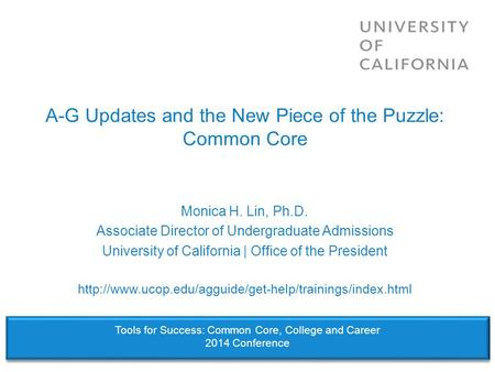 A-G Updates and the New Piece of the Puzzle: Common Core Monica H. Lin, Ph.D. Associate Director of Undergraduate Admissions University of California |