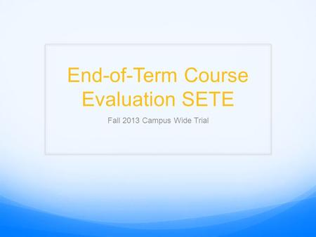 End-of-Term Course Evaluation SETE Fall 2013 Campus Wide Trial.