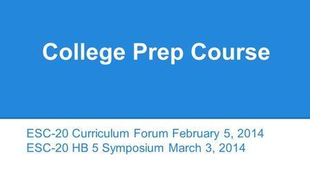 College Prep Course ESC-20 Curriculum Forum February 5, 2014 ESC-20 HB 5 Symposium March 3, 2014.