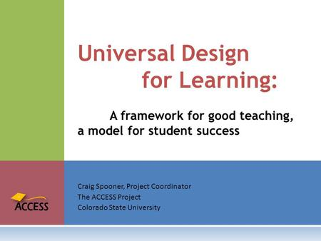 Craig Spooner, Project Coordinator The ACCESS Project Colorado State University Universal Design for Learning: A framework for good teaching, a model for.