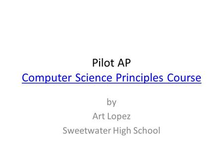 Pilot AP Computer Science Principles Course Computer Science Principles Course by Art Lopez Sweetwater High School.