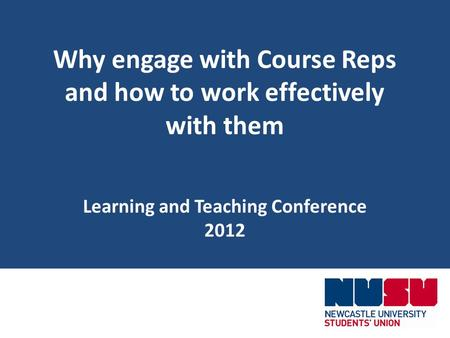 Why engage with Course Reps and how to work effectively with them Learning and Teaching Conference 2012.