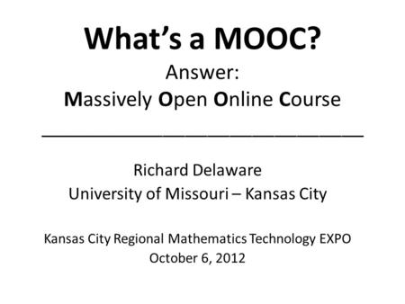 Whats a MOOC? Answer: Massively Open Online Course _____________________________ Richard Delaware University of Missouri – Kansas City Kansas City Regional.