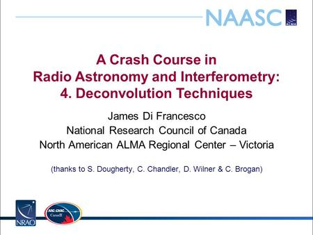 A Crash Course in Radio Astronomy and Interferometry: 4. Deconvolution Techniques James Di Francesco National Research Council of Canada North American.