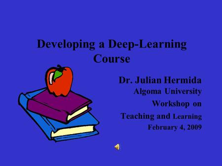Developing a Deep-Learning Course Dr. Julian Hermida Algoma University Workshop on Teaching and Learning February 4, 2009.