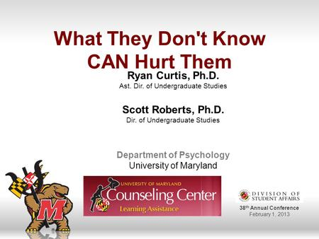 38 th Annual Conference February 1, 2013 What They Don't Know CAN Hurt Them Ryan Curtis, Ph.D. Ast. Dir. of Undergraduate Studies Scott Roberts, Ph.D.