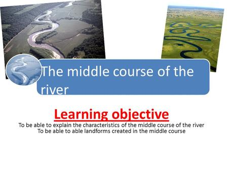 The middle course of the river Learning objective To be able to explain the characteristics of the middle course of the river To be able to able landforms.
