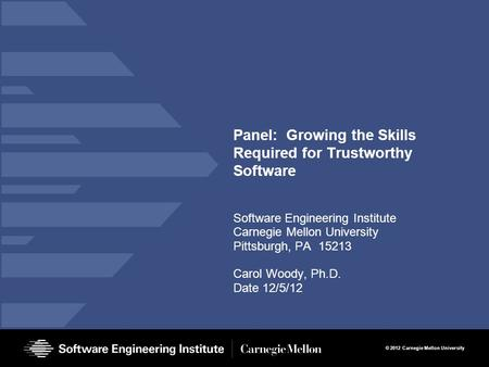© 2012 Carnegie Mellon University Panel: Growing the Skills Required for Trustworthy Software Software Engineering Institute Carnegie Mellon University.