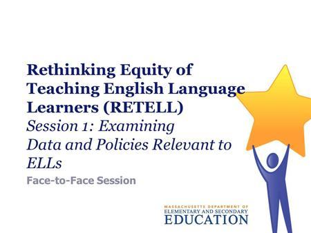 Rethinking Equity of Teaching English Language Learners (RETELL) Session 1: Examining Data and Policies Relevant to ELLs Face-to-Face Session.