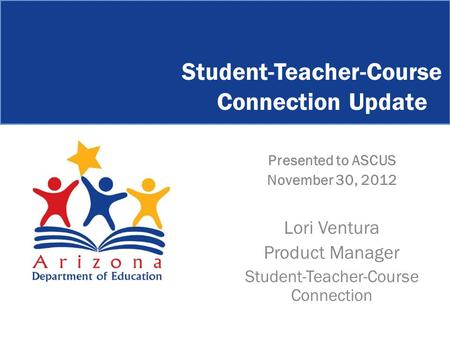 Presented to ASCUS November 30, 2012 Lori Ventura Product Manager Student-Teacher-Course Connection Student-Teacher-Course Connection Update.