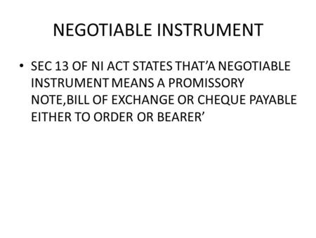 NEGOTIABLE INSTRUMENT SEC 13 OF NI ACT STATES THATA NEGOTIABLE INSTRUMENT MEANS A PROMISSORY NOTE,BILL OF EXCHANGE OR CHEQUE PAYABLE EITHER TO ORDER OR.