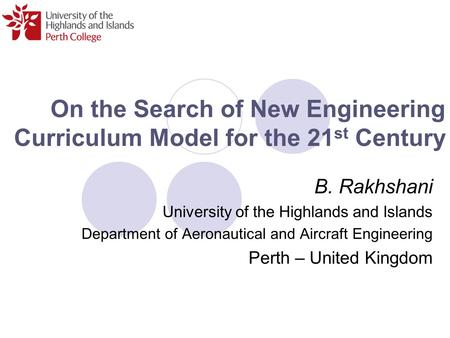 On the Search of New Engineering Curriculum Model for the 21 st Century B. Rakhshani University of the Highlands and Islands Department of Aeronautical.