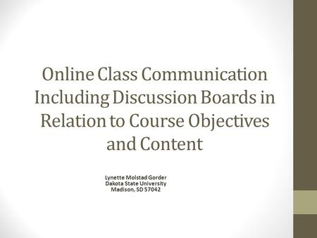 Online Class Communication Including Discussion Boards in Relation to Course Objectives and Content Lynette Molstad Gorder Dakota State University Madison,