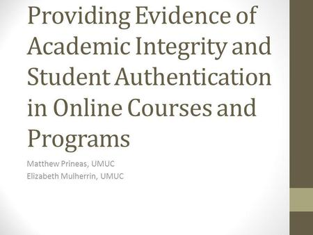 Providing Evidence of Academic Integrity and Student Authentication in Online Courses and Programs Matthew Prineas, UMUC Elizabeth Mulherrin, UMUC.