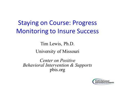 Staying on Course: Progress Monitoring to Insure Success Tim Lewis, Ph.D. University of Missouri Center on Positive Behavioral Intervention & Supports.