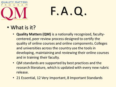 What is it? What is it? Quality Matters (QM) is a nationally recognized, faculty- centered, peer review process designed to certify the quality of online.